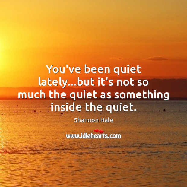 You've been quiet lately…but it's not so much the quiet as something inside the quiet. Image