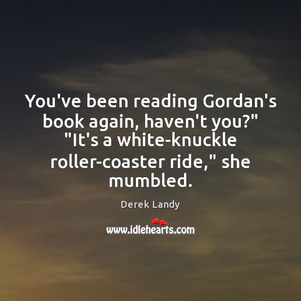 "Image, You've been reading Gordan's book again, haven't you?"" ""It's a white-knuckle roller-coaster"