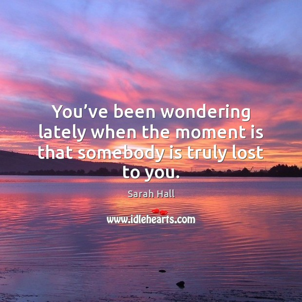 You've been wondering lately when the moment is that somebody is truly lost to you. Image