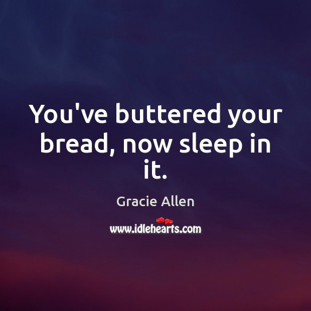 You've buttered your bread, now sleep in it. Gracie Allen Picture Quote