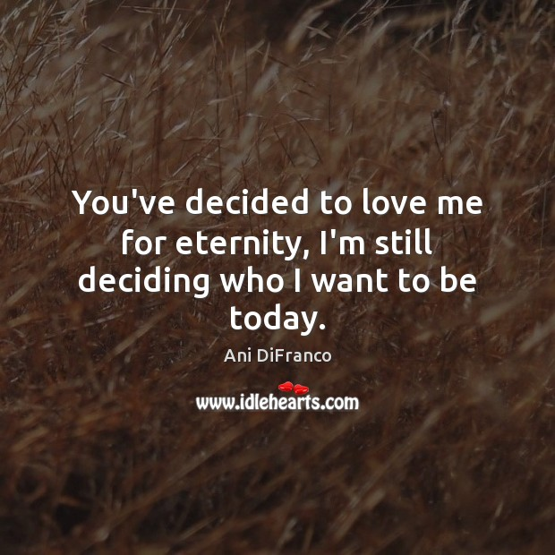 You've decided to love me for eternity, I'm still deciding who I want to be today. Ani DiFranco Picture Quote