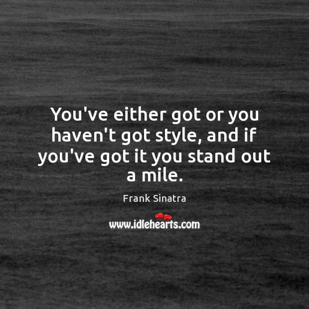 You've either got or you haven't got style, and if you've got it you stand out a mile. Image