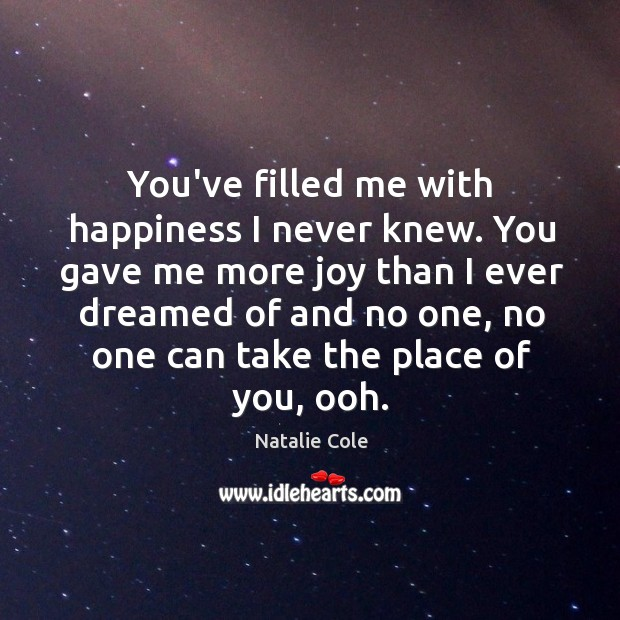 You've filled me with happiness I never knew. You gave me more joy than I ever dreamed of and no one. Image