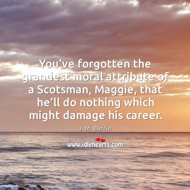 You've forgotten the grandest moral attribute of a scotsman, maggie, that he'll do nothing which might damage his career. Image