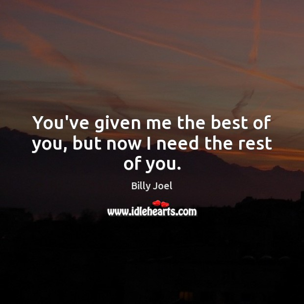 You've given me the best of you, but now I need the rest of you. Billy Joel Picture Quote