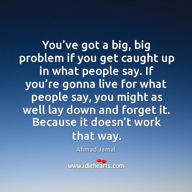 You've got a big, big problem if you get caught up in what people say. Image