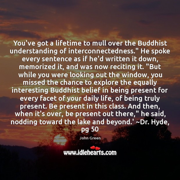 """You've got a lifetime to mull over the Buddhist understanding of interconnectedness."""" John Green Picture Quote"""