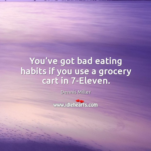 You've got bad eating habits if you use a grocery cart in 7-eleven. Image