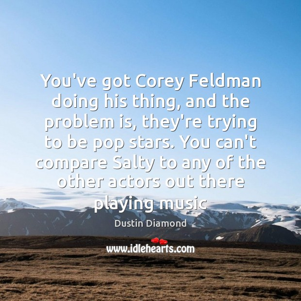 You've got Corey Feldman doing his thing, and the problem is, they're Dustin Diamond Picture Quote