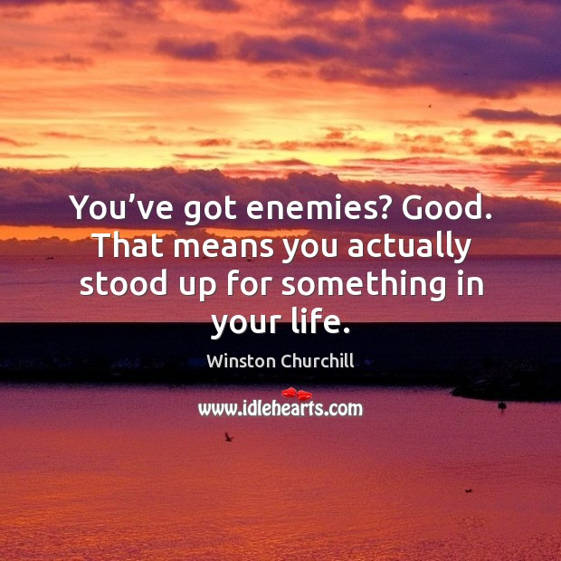 You've got enemies? good. That means you actually stood up for something in your life. Image