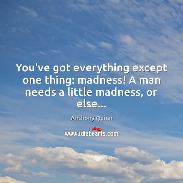 Image, You've got everything except one thing: madness! A man needs a little madness, or else…
