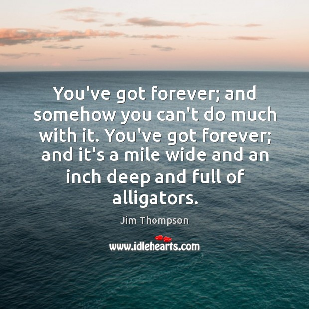 You've got forever; and somehow you can't do much with it. You've Image