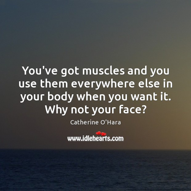 You've got muscles and you use them everywhere else in your body Catherine O'Hara Picture Quote
