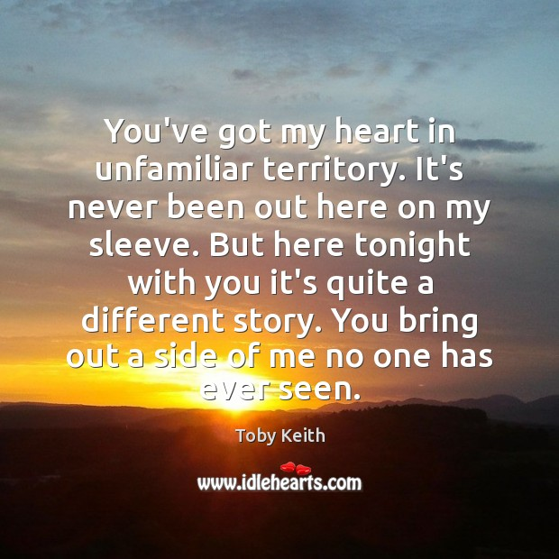 You've got my heart in unfamiliar territory. It's never been out here Image