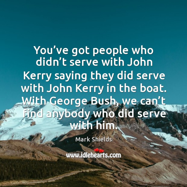 You've got people who didn't serve with john kerry saying they did serve with john kerry in the boat. Mark Shields Picture Quote