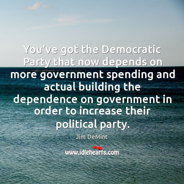 You've got the Democratic Party that now depends on more government spending Image