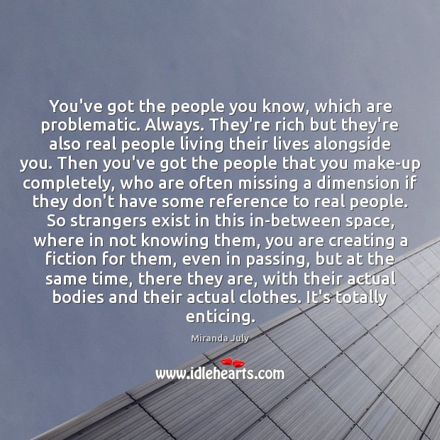 You've got the people you know, which are problematic. Always. They're rich Miranda July Picture Quote