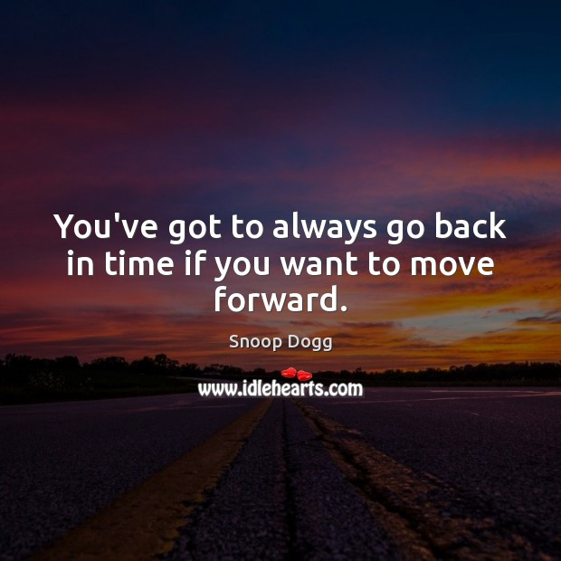 You've got to always go back in time if you want to move forward. Snoop Dogg Picture Quote