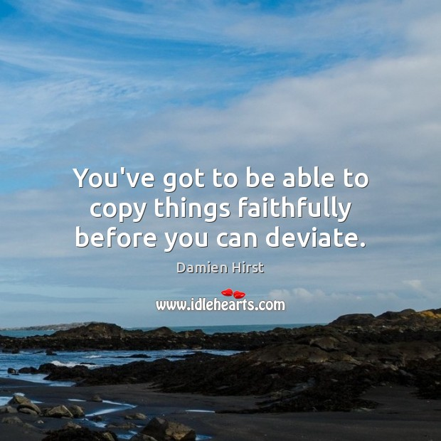 You've got to be able to copy things faithfully before you can deviate. Damien Hirst Picture Quote