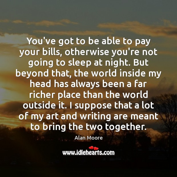 You've got to be able to pay your bills, otherwise you're not Alan Moore Picture Quote