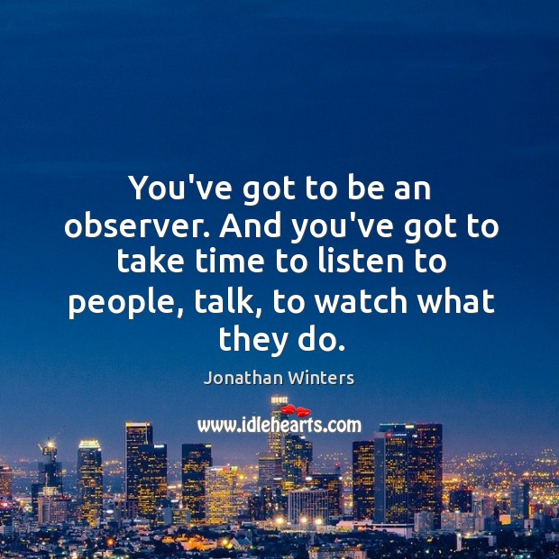 You've got to be an observer. And you've got to take time Image