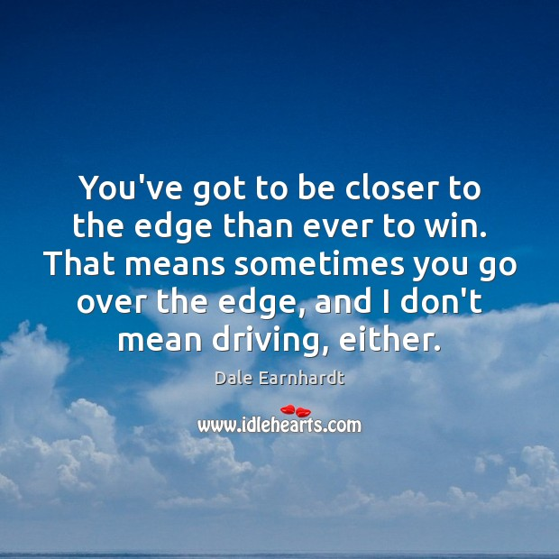 You've got to be closer to the edge than ever to win. Dale Earnhardt Picture Quote