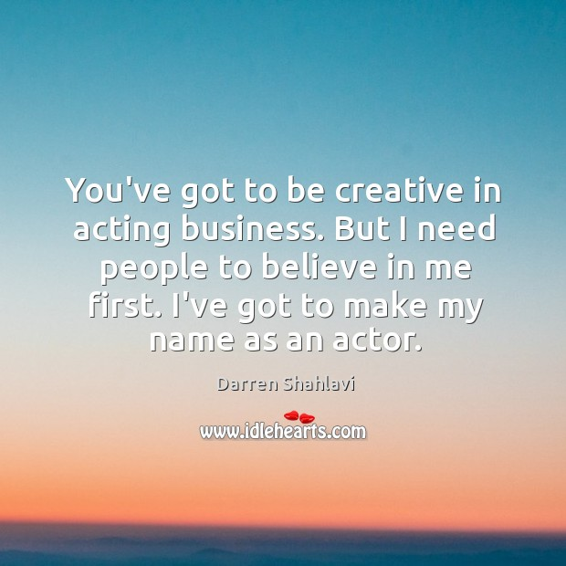 You've got to be creative in acting business. But I need people Image