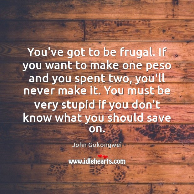 You've got to be frugal. If you want to make one peso Image