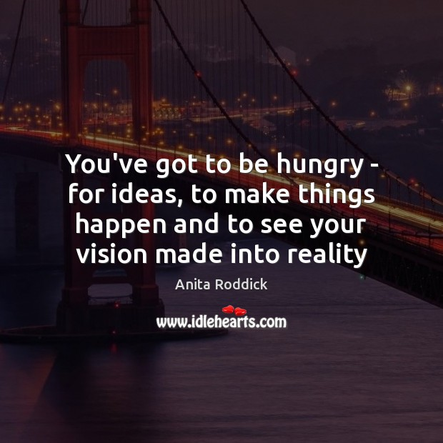 You've got to be hungry – for ideas, to make things happen Anita Roddick Picture Quote