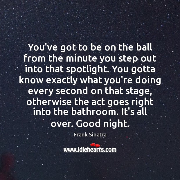 You've got to be on the ball from the minute you step Frank Sinatra Picture Quote