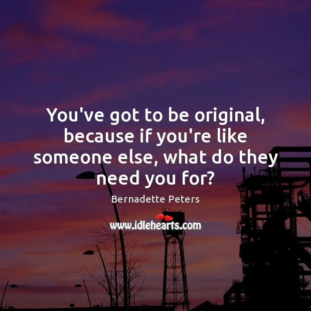 Image, You've got to be original, because if you're like someone else, what do they need you for?