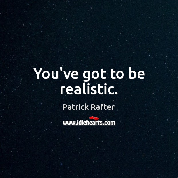 You've got to be realistic. Image