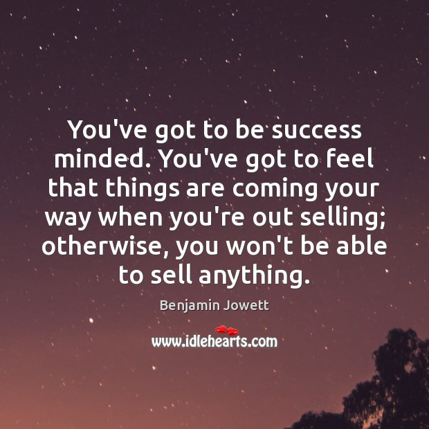 You've got to be success minded. You've got to feel that things Benjamin Jowett Picture Quote