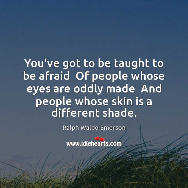 You've got to be taught to be afraid  Of people whose eyes Image