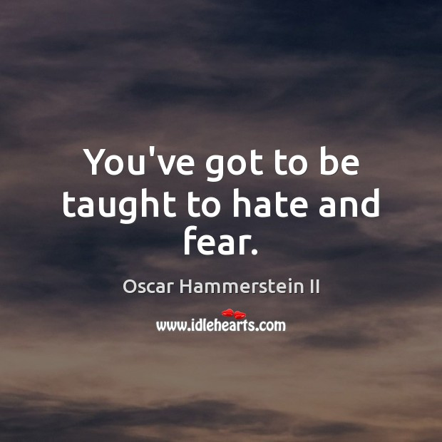 You've got to be taught to hate and fear. Oscar Hammerstein II Picture Quote