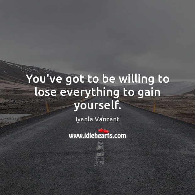 Image, You've got to be willing to lose everything to gain yourself.