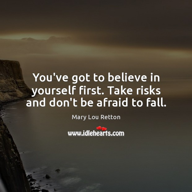 Image, You've got to believe in yourself first. Take risks and don't be afraid to fall.