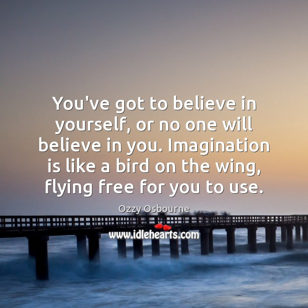 You've got to believe in yourself, or no one will believe in Imagination Quotes Image