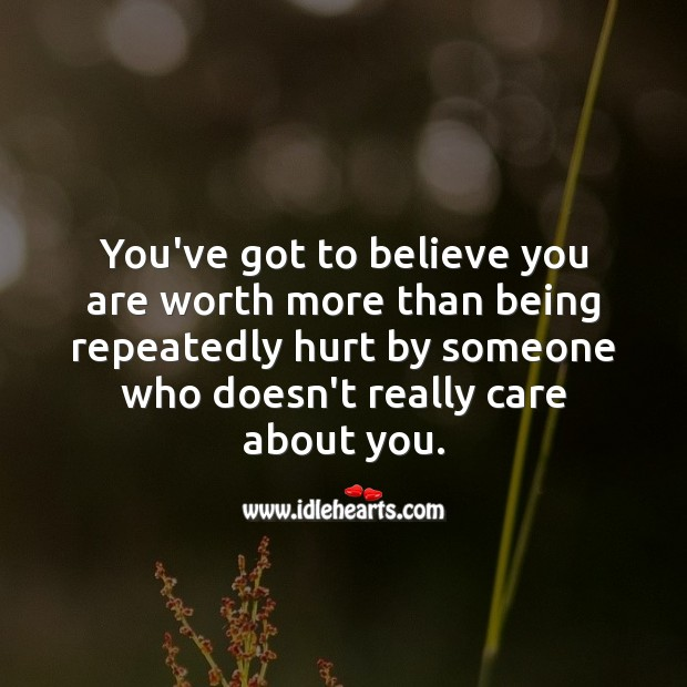You've got to believe you are worth Hurt Quotes Image