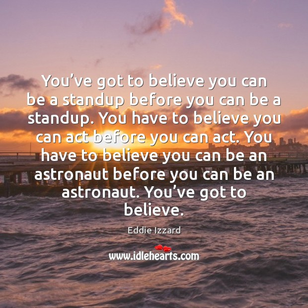 You've got to believe you can be a standup before you Eddie Izzard Picture Quote