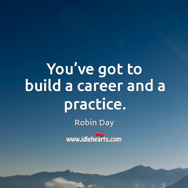 You've got to build a career and a practice. Robin Day Picture Quote
