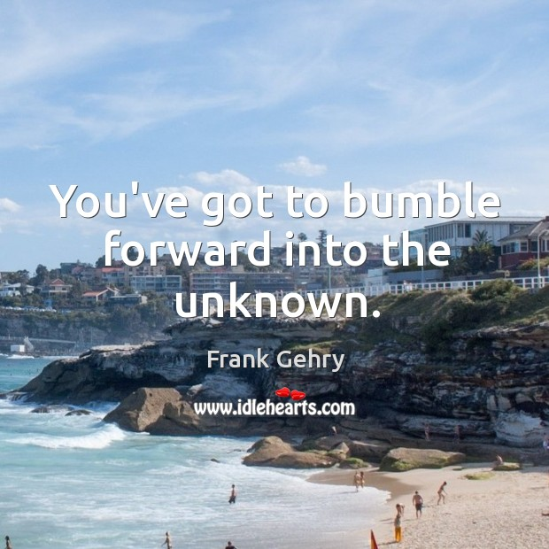 You've got to bumble forward into the unknown. Frank Gehry Picture Quote