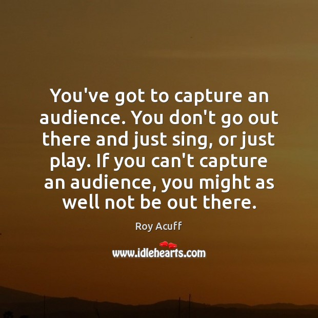 You've got to capture an audience. You don't go out there and Image