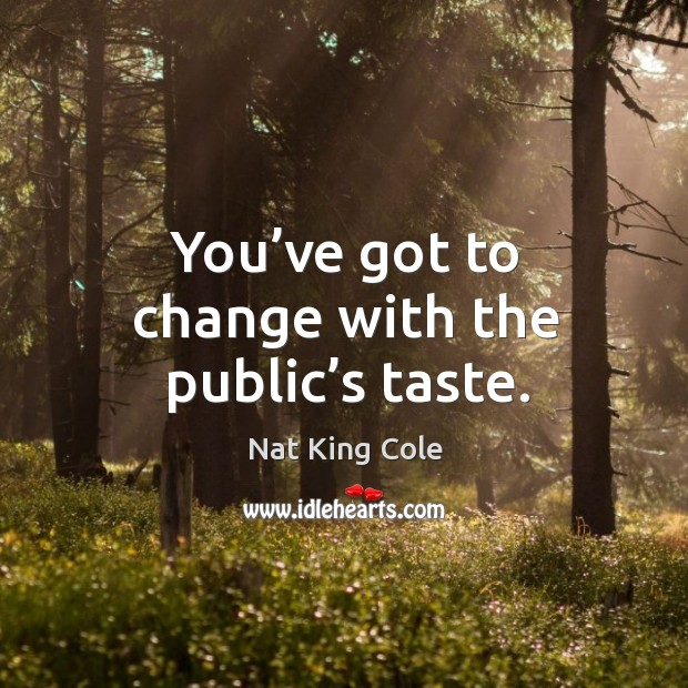 You've got to change with the public's taste. Image