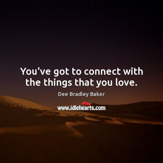 Image, You've got to connect with the things that you love.