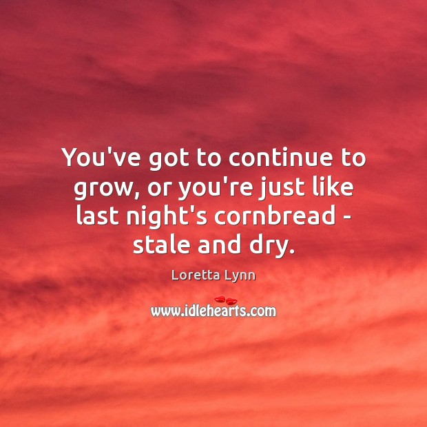 You've got to continue to grow, or you're just like last night's Loretta Lynn Picture Quote