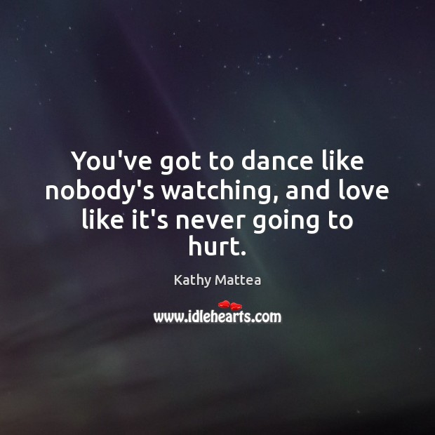 Image, You've got to dance like nobody's watching, and love like it's never going to hurt.