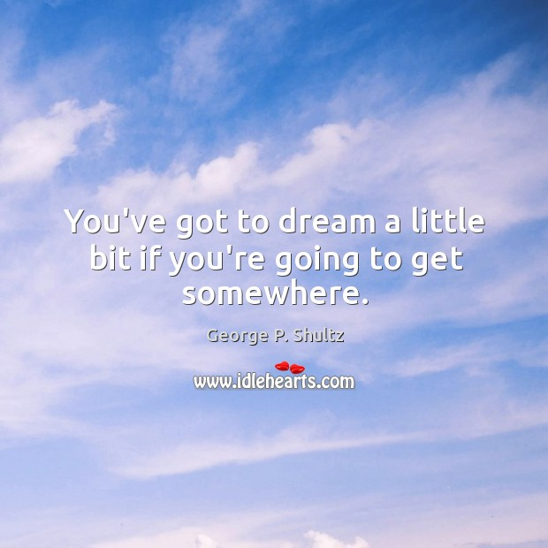 You've got to dream a little bit if you're going to get somewhere. Image