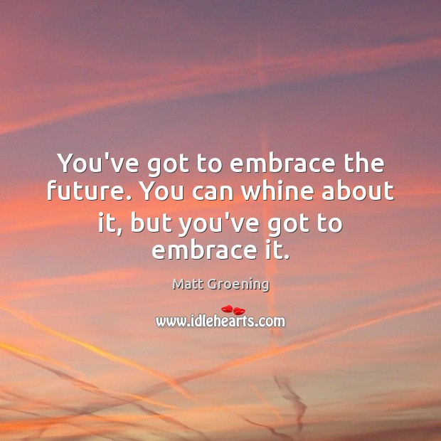 You've got to embrace the future. You can whine about it, but you've got to embrace it. Matt Groening Picture Quote