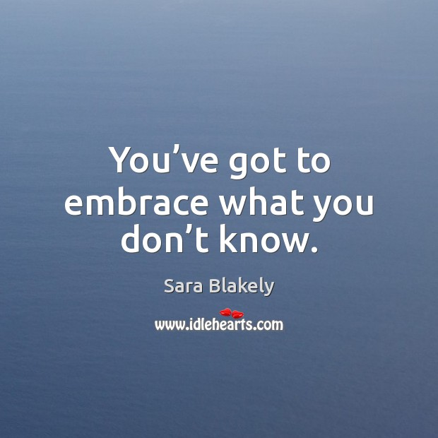 You've got to embrace what you don't know. Image